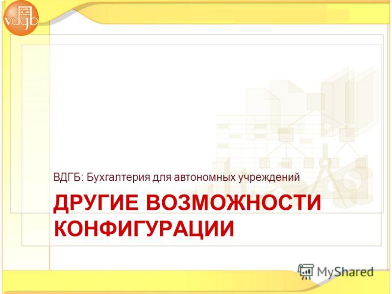 ВДГБ: Бухгалтерия для автономных учреждений ДРУГИЕ ВОЗМОЖНОСТИ КОНФИГУРАЦИИ