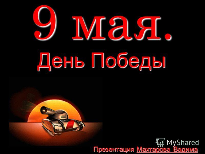 9 мая. День Победы Презентация Махтарова Вадима