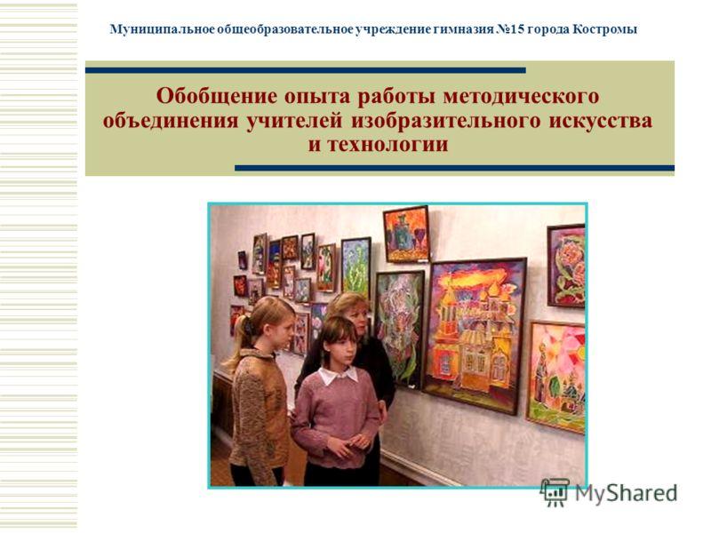 Муниципальное общеобразовательное учреждение гимназия 15 города Костромы Обобщение опыта работы методического объединения учителей изобразительного искусства и технологии