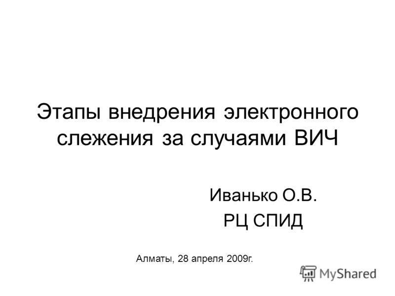 Этапы внедрения электронного слежения за случаями ВИЧ Иванько О.В. РЦ СПИД Алматы, 28 апреля 2009г.