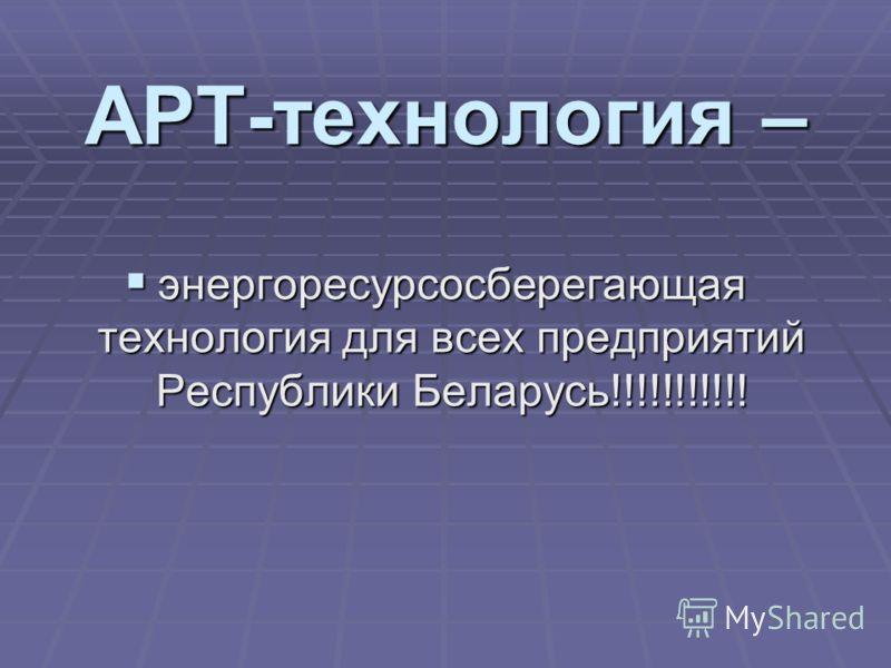 АРТ-технология – энергоресурсосберегающая технология для всех предприятий Республики Беларусь!!!!!!!!!!!
