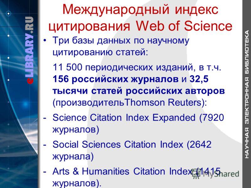 Международный индекс цитирования Web of Science Три базы данных по научному цитированию статей: 11 500 периодических изданий, в т.ч. 156 российских журналов и 32,5 тысячи статей российских авторов (производительThomson Reuters): -Science Citation Ind