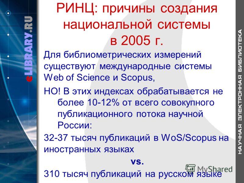 РИНЦ: причины создания национальной системы в 2005 г. Для библиометрических измерений существуют международные системы Web of Science и Scopus, НО! В этих индексах обрабатывается не более 10-12% от всего совокупного публикационного потока научной Рос