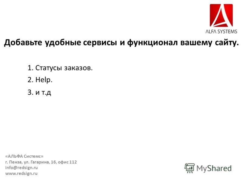 Добавьте удобные сервисы и функционал вашему сайту. 1. Статусы заказов. 2. Help. 3. и т.д «АЛЬФА Системс» г. Пенза, ул. Гагарина, 16, офис 112 info@redsign.ru www.redsign.ru