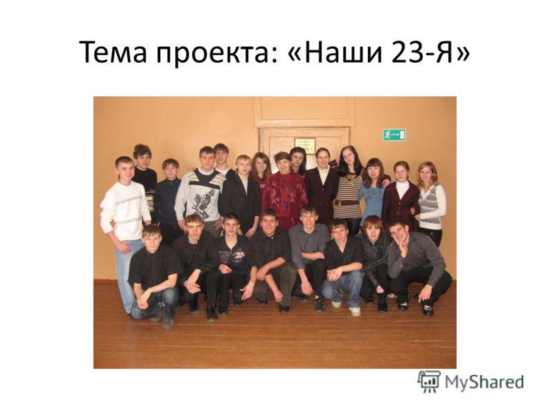 Тема проекта: «Наши 23-Я»