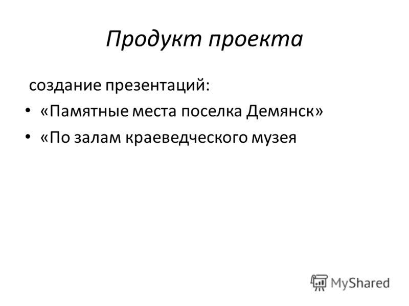 Продукт проекта создание презентаций: «Памятные места поселка Демянск» «По залам краеведческого музея