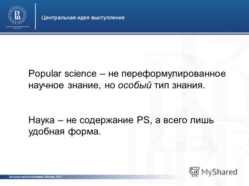 Высшая школа экономики, Москва, 2012 Центральная идея выступления фото Popular science – не переформулированное научное знание, но особый тип знания. Наука – не содержание PS, а всего лишь удобная форма.