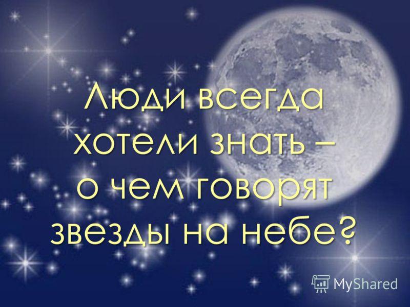 Люди всегда хотели знать – о чем говорят звезды на небе?