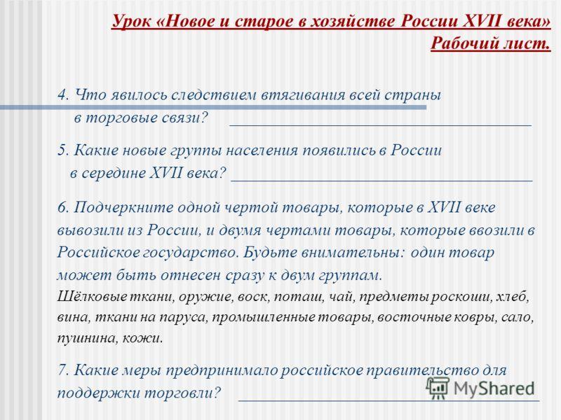 4. Что явилось следствием втягивания всей страны в торговые связи? ___________________________________ 5. Какие новые группы населения появились в России в середине XVII века? ___________________________________ 6. Подчеркните одной чертой товары, ко