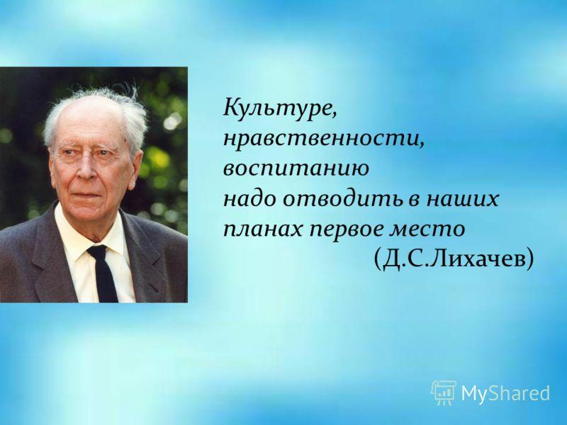 Культуре, нравственности, воспитанию надо отводить в наших планах первое место (Д.С.Лихачев)