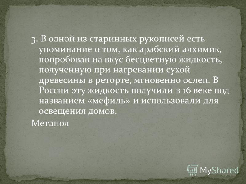 3. В одной из старинных рукописей есть упоминание о том, как арабский алхимик, попробовав на вкус бесцветную жидкость, полученную при нагревании сухой древесины в реторте, мгновенно ослеп. В России эту жидкость получили в 16 веке под названием «мефил