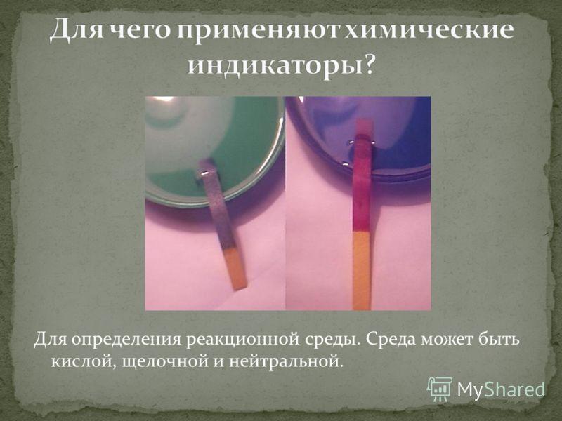 Для определения реакционной среды. Среда может быть кислой, щелочной и нейтральной.