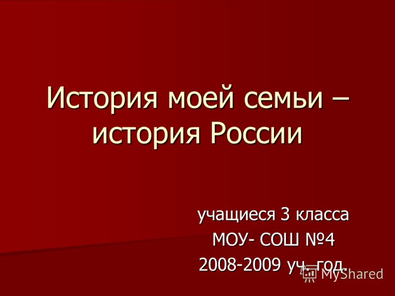 История моей семьи – история России учащиеся 3 класса МОУ- СОШ 4 2008-2009 уч. год.