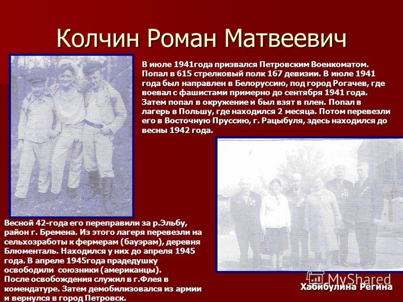 Колчин Роман Матвеевич В июле 1941года призвался Петровским Военкоматом. Попал в 615 стрелковый полк 167 девизии. В июле 1941 года был направлен в Белоруссию, под город Рогачев, где воевал с фашистами примерно до сентября 1941 года. Затем попал в окр