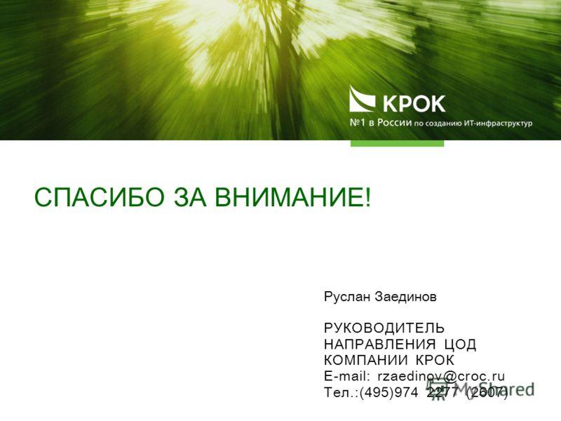 Руслан Заединов РУКОВОДИТЕЛЬ НАПРАВЛЕНИЯ ЦОД КОМПАНИИ КРОК E-mail: rzaedinov@croc.ru Тел.:(495)974 2277 (2607) СПАСИБО ЗА ВНИМАНИЕ!
