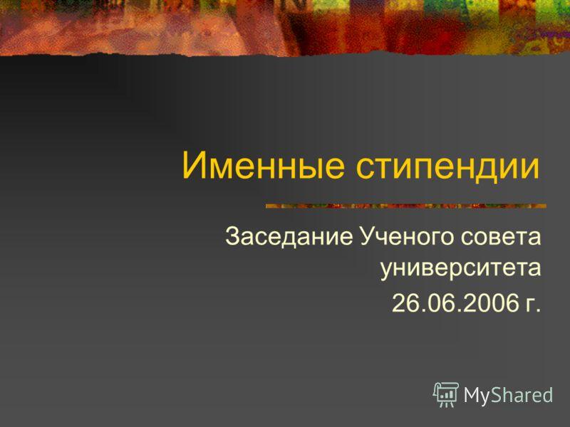 Именные стипендии Заседание Ученого совета университета 26.06.2006 г.
