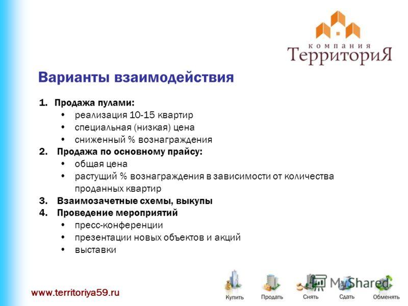 www.territoriya59.ru Варианты взаимодействия 1.Продажа пулами: реализация 10-15 квартир специальная (низкая) цена сниженный % вознаграждения 2. Продажа по основному прайсу: общая цена растущий % вознаграждения в зависимости от количества проданных кв