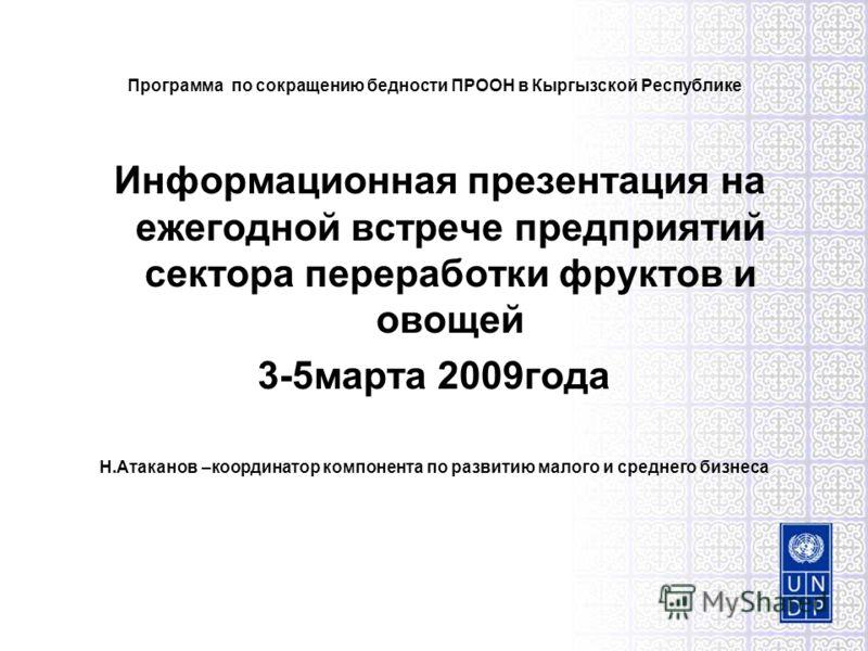 Программа по сокращению бедности ПРООН в Кыргызской Республике Информационная презентация на ежегодной встрече предприятий сектора переработки фруктов и овощей 3-5марта 2009года Н.Атаканов –координатор компонента по развитию малого и среднего бизнеса