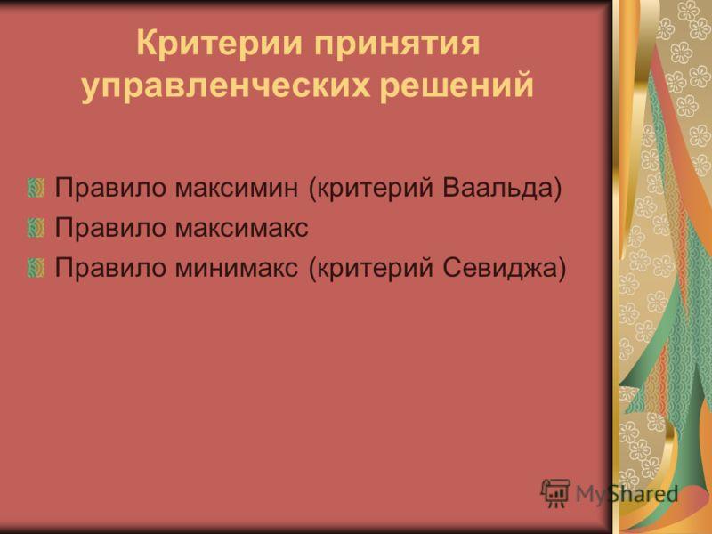 Критерии принятия управленческих решений Правило максимин (критерий Ваальда) Правило максимакс Правило минимакс (критерий Севиджа)