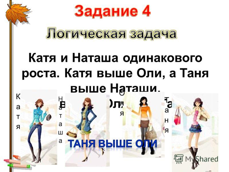Катя и Наташа одинакового роста. Катя выше Оли, а Таня выше Наташи. Кто выше: Оля или Таня?