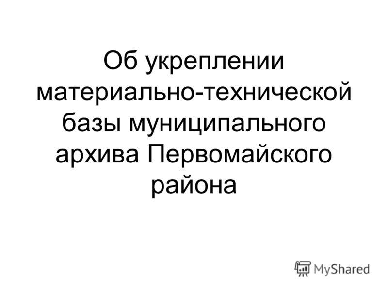 Об укреплении материально-технической базы муниципального архива Первомайского района