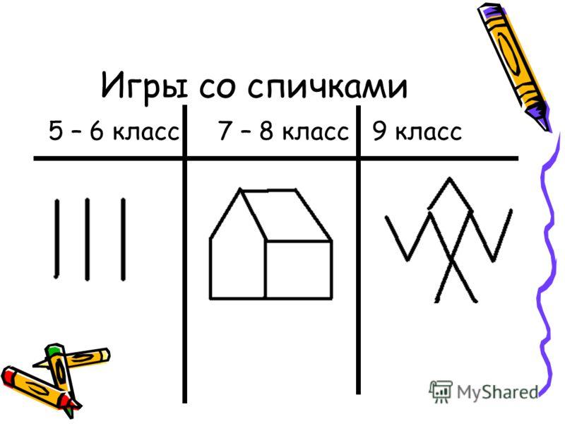 Игры со спичками 5 – 6 класс 7 – 8 класс 9 класс