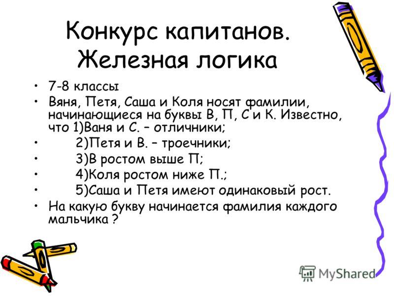 Конкурс капитанов. Железная логика 7-8 классы Вяня, Петя, Саша и Коля носят фамилии, начинающиеся на буквы В, П, С и К. Известно, что 1)Ваня и С. – отличники; 2)Петя и В. – троечники; 3)В ростом выше П; 4)Коля ростом ниже П.; 5)Саша и Петя имеют один