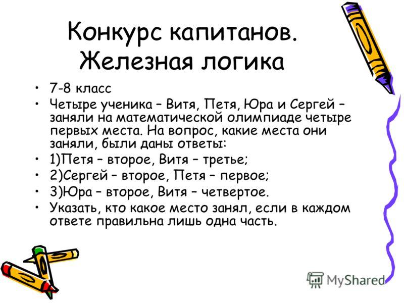 Конкурс капитанов. Железная логика 7-8 класс Четыре ученика – Витя, Петя, Юра и Сергей – заняли на математической олимпиаде четыре первых места. На вопрос, какие места они заняли, были даны ответы: 1)Петя – второе, Витя – третье; 2)Сергей – второе, П