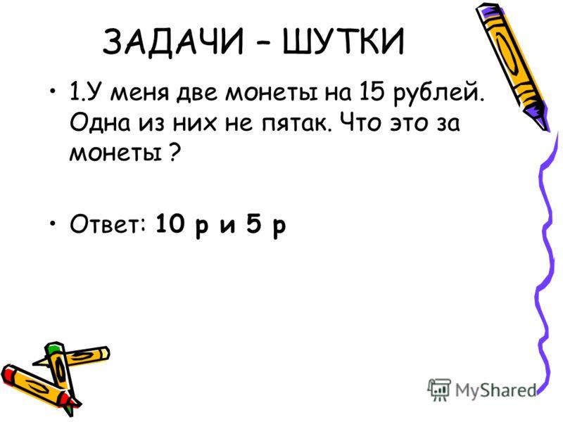 ЗАДАЧИ – ШУТКИ 1.У меня две монеты на 15 рублей. Одна из них не пятак. Что это за монеты ? Ответ: 10 р и 5 р