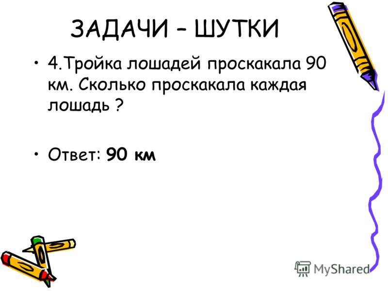 4.Тройка лошадей проскакала 90 км. Сколько проскакала каждая лошадь ? Ответ: 90 км