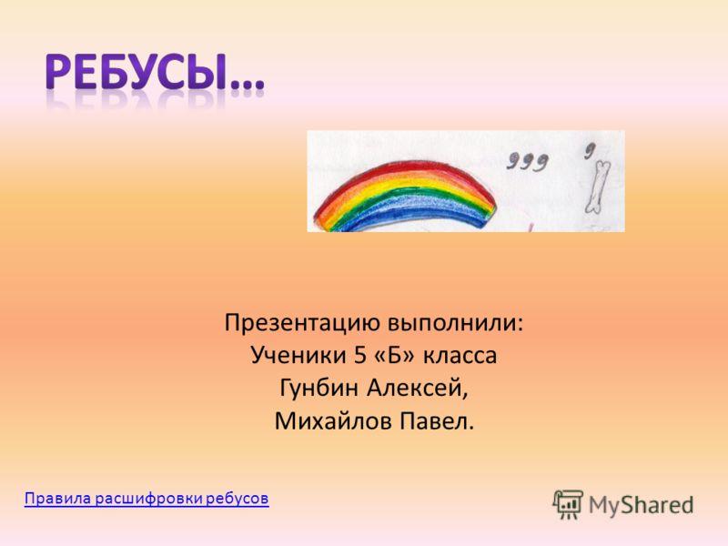 Презентацию выполнили: Ученики 5 «Б» класса Гунбин Алексей, Михайлов Павел. Правила расшифровки ребусов