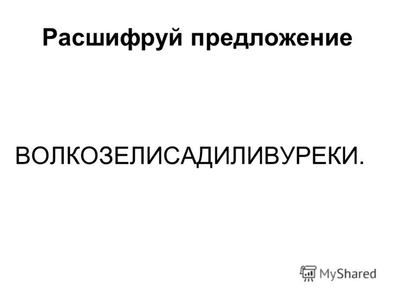 Расшифруй предложение ВОЛКОЗЕЛИСАДИЛИВУРЕКИ.