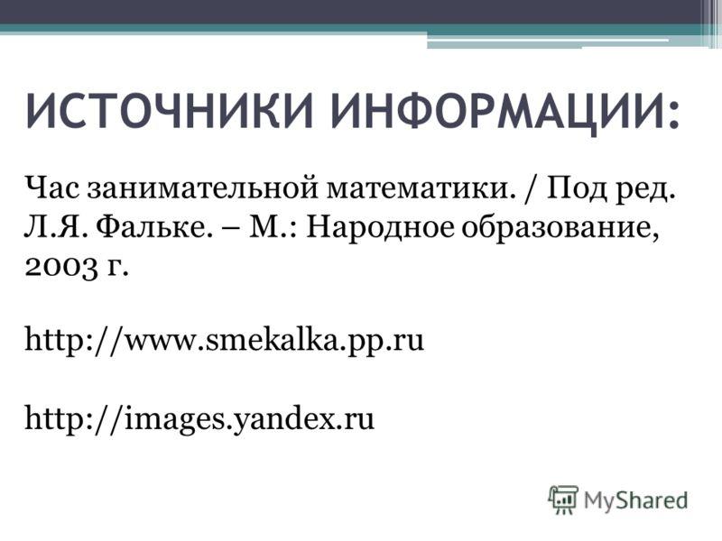 http://www.smekalka.pp.ru http://images.yandex.ru Час занимательной математики. / Под ред. Л.Я. Фальке. – М.: Народное образование, 2003 г. ИСТОЧНИКИ ИНФОРМАЦИИ: