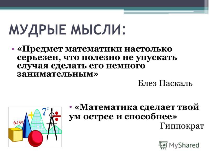 МУДРЫЕ МЫСЛИ : «Предмет математики настолько серьезен, что полезно не упускать случая сделать его немного занимательным» Блез Паскаль «Математика сделает твой ум острее и способнее» Гиппократ