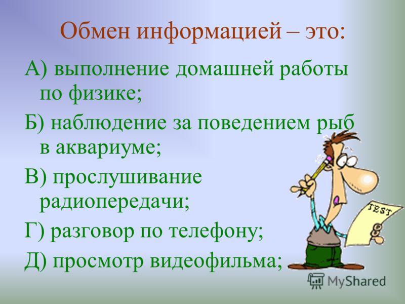 Обмен информацией – это: А) выполнение домашней работы по физике; Б) наблюдение за поведением рыб в аквариуме; В) прослушивание радиопередачи; Г) разговор по телефону; Д) просмотр видеофильма;