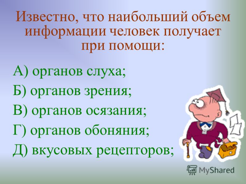Известно, что наибольший объем информации человек получает при помощи: А) органов слуха; Б) органов зрения; В) органов осязания; Г) органов обоняния; Д) вкусовых рецепторов;