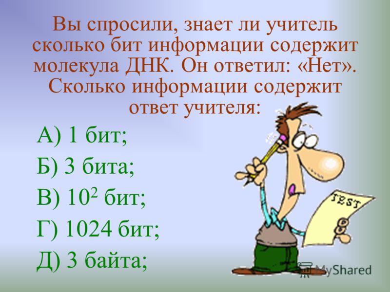 Вы спросили, знает ли учитель сколько бит информации содержит молекула ДНК. Он ответил: «Нет». Сколько информации содержит ответ учителя: А) 1 бит; Б) 3 бита; В) 10 2 бит; Г) 1024 бит; Д) 3 байта;