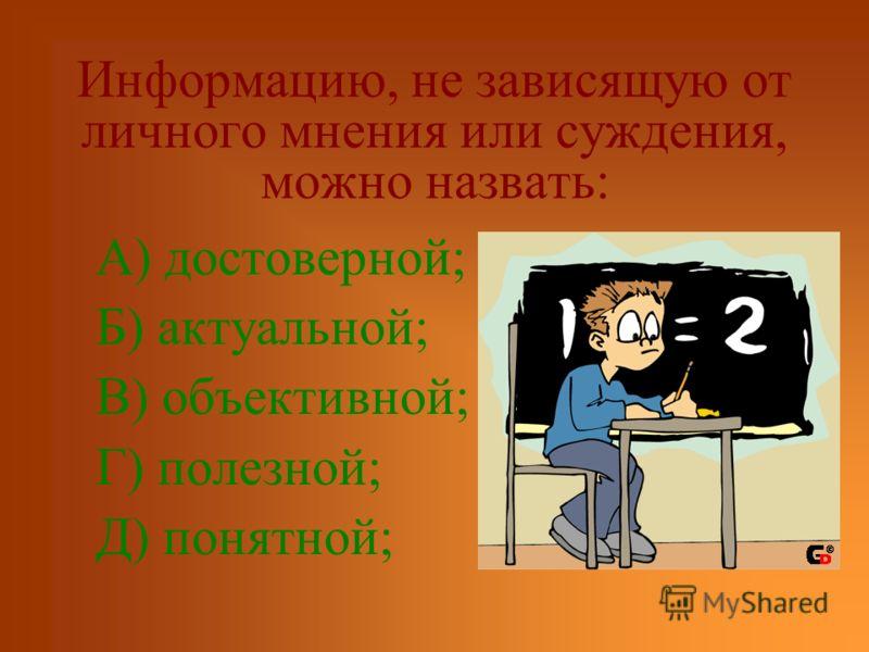 Информацию, не зависящую от личного мнения или суждения, можно назвать: А) достоверной; Б) актуальной; В) объективной; Г) полезной; Д) понятной;