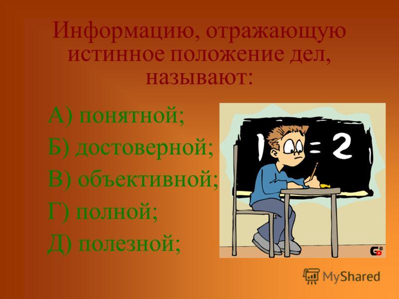 Информацию, отражающую истинное положение дел, называют: А) понятной; Б) достоверной; В) объективной; Г) полной; Д) полезной;