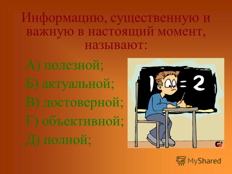 Информацию, существенную и важную в настоящий момент, называют: А) полезной; Б) актуальной; В) достоверной; Г) объективной; Д) полной;