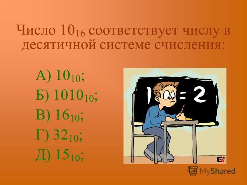 Число 10 16 соответствует числу в десятичной системе счисления: А) 10 10 ; Б) 1010 10 ; В) 16 10 ; Г) 32 10 ; Д) 15 10 ;