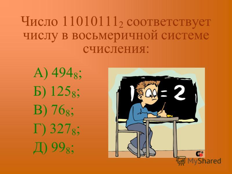 Число 11010111 2 соответствует числу в восьмеричной системе счисления: А) 494 8 ; Б) 125 8 ; В) 76 8 ; Г) 327 8 ; Д) 99 8 ;