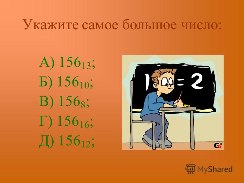 Укажите самое большое число: А) 156 13 ; Б) 156 10 ; В) 156 8 ; Г) 156 16 ; Д) 156 12 ;
