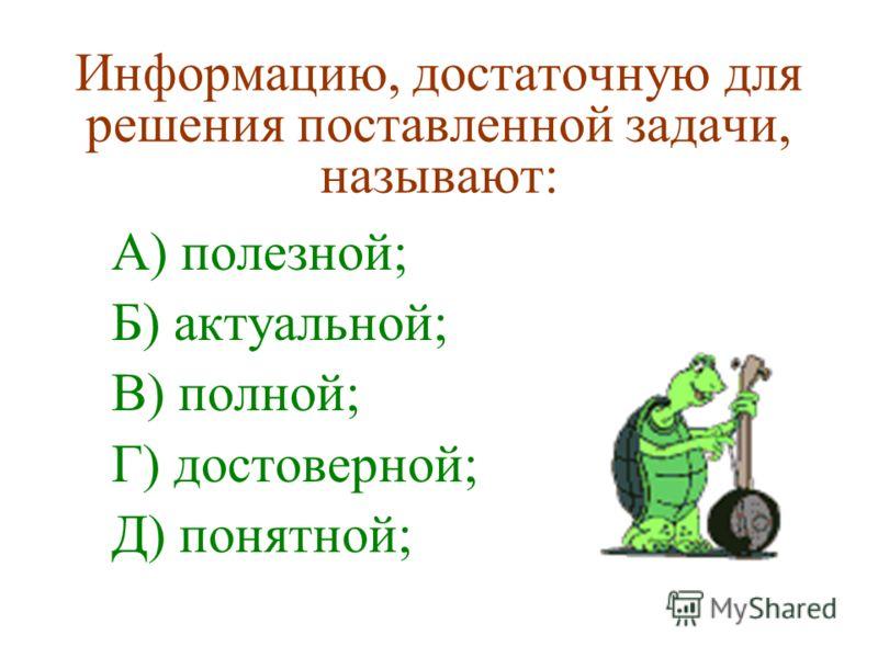 Информацию, достаточную для решения поставленной задачи, называют: А) полезной; Б) актуальной; В) полной; Г) достоверной; Д) понятной;