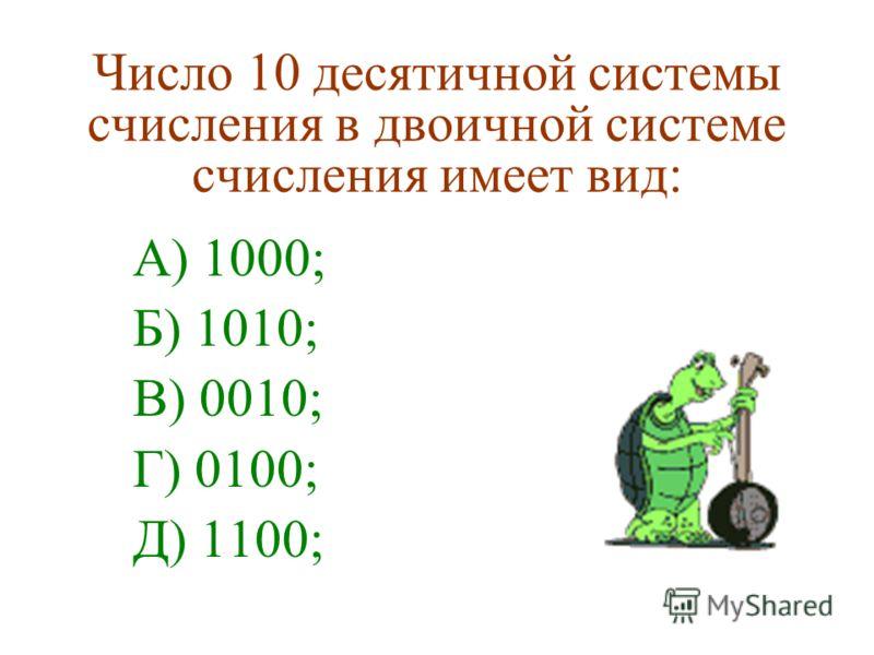 Число 10 десятичной системы счисления в двоичной системе счисления имеет вид: А) 1000; Б) 1010; В) 0010; Г) 0100; Д) 1100;