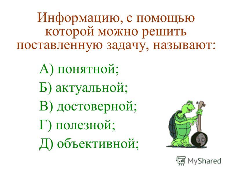 Информацию, с помощью которой можно решить поставленную задачу, называют: А) понятной; Б) актуальной; В) достоверной; Г) полезной; Д) объективной;