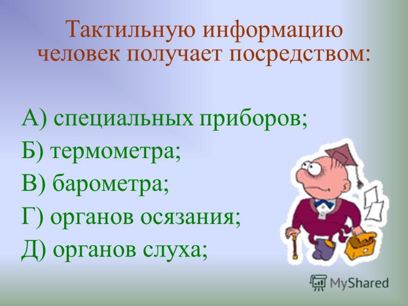 Тактильную информацию человек получает посредством: А) специальных приборов; Б) термометра; В) барометра; Г) органов осязания; Д) органов слуха;
