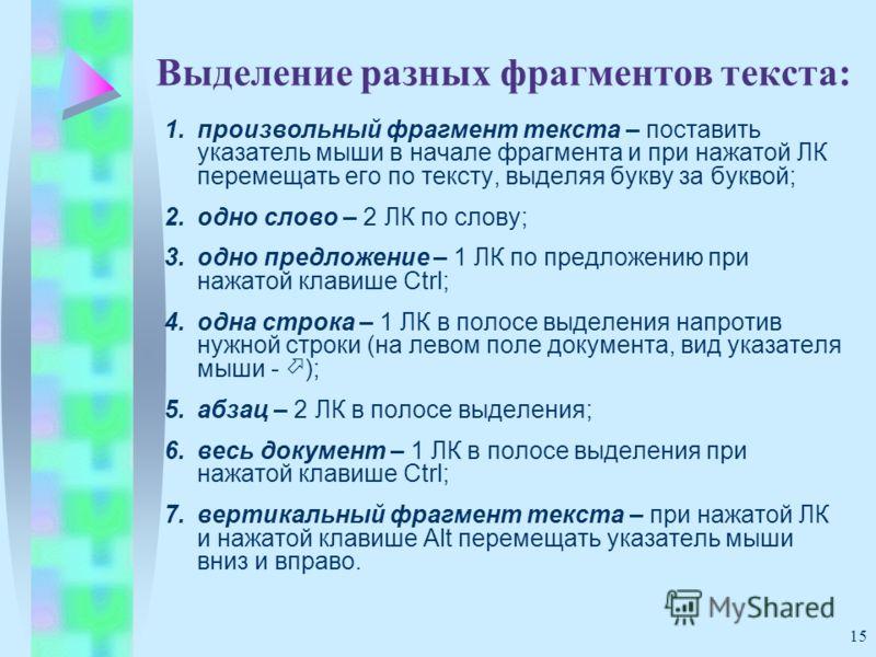 15 Выделение разных фрагментов текста: 1.произвольный фрагмент текста – поставить указатель мыши в начале фрагмента и при нажатой ЛК перемещать его по тексту, выделяя букву за буквой; 2.одно слово – 2 ЛК по слову; 3.одно предложение – 1 ЛК по предлож
