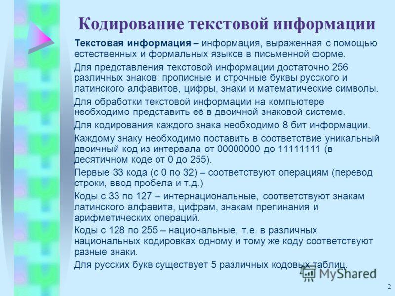 2 Кодирование текстовой информации Текстовая информация – информация, выраженная с помощью естественных и формальных языков в письменной форме. Для представления текстовой информации достаточно 256 различных знаков: прописные и строчные буквы русског