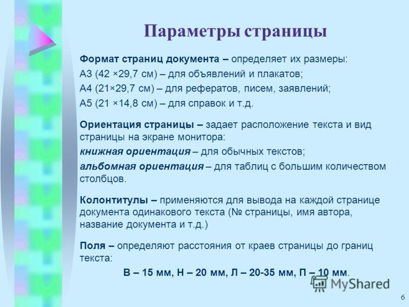 6 Параметры страницы Формат страниц документа – определяет их размеры: А3 (42 ×29,7 см) – для объявлений и плакатов; А4 (21×29,7 см) – для рефератов, писем, заявлений; А5 (21 ×14,8 см) – для справок и т.д. Ориентация страницы – задает расположение те